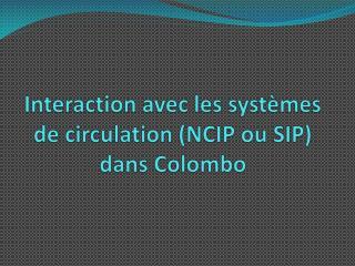 Interaction avec les systèmes de circulation (NCIP ou SIP)  dans  Colombo