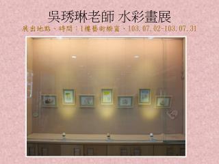 吳琇琳老師 水彩畫展 展出地點、時間: 1 樓藝術櫥窗、 103.07.02-103.07.31