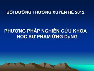 BỒI DƯỠNG THƯỜNG XUYÊN HÈ 2012 PHƯƠNG PHÁP NGHIÊN CỨU KHOA HỌC SƯ PHẠM ỨNG DụNG