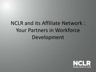 NCLR and its Affiliate Network :  Your Partners in Workforce Development