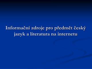 Informační zdroje pro předmět český jazyk a literatura na internetu