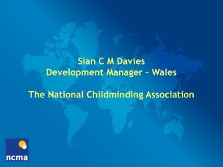 Sian C M Davies Development Manager – Wales The National Childminding Association