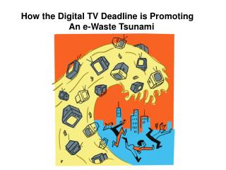How the Digital TV Deadline is Promoting An e-Waste Tsunami