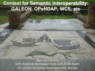 Context for Semantic Interoperability: GALEON, OPeNDAP, WCS, etc