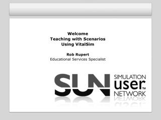 Welcome Teaching with Scenarios Using VitalSim Rob Rupert Educational Services Specialist