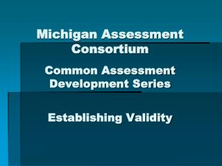 Michigan Assessment Consortium Common Assessment Development Series Establishing Validity