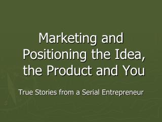 Marketing and Positioning the Idea, the Product and You True Stories from a Serial Entrepreneur