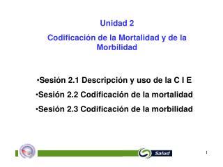 Sesión 2.1 Descripción y uso de la C I E Sesión 2.2 Codificación de la mortalidad