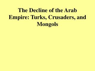 The Decline of the Arab Empire: Turks, Crusaders, and Mongols
