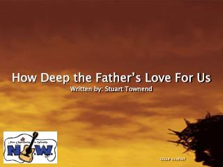 How Deep the Father s Love For Us Written by: Stuart Townend