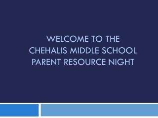 WELCOME TO THE  CHEHALIS MIDDLE SCHOOL PARENT RESOURCE NIGHT