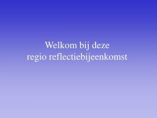Welkom bij deze  regio reflectiebijeenkomst