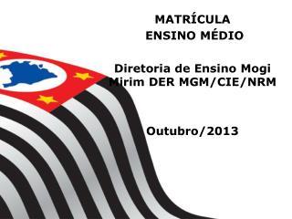 MATRÍCULA   ENSINO MÉDIO Diretoria de Ensino Mogi Mirim DER MGM/CIE/NRM Outubro/2013