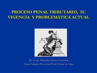 PROCESO PENAL TRIBUTARIO,  SU VIGENCIA  Y PROBLEMÁTICA ACTUAL