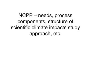 NCPP – needs, process components, structure of scientific climate impacts study approach, etc.