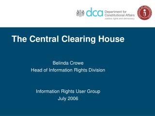 The Central Clearing House  Belinda Crowe Head of Information Rights Division