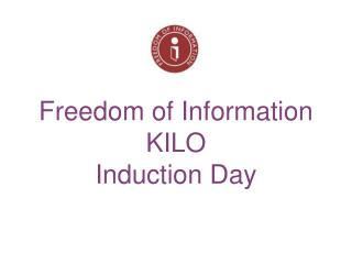 Freedom of Information  KILO  Induction Day