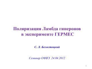 Поляризация Ламбда гиперонов  в эксперименте ГЕРМЕС С. Л. Белостоцкий Семинар ОФВЭ  24.04.2012