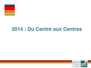 2014 : Du Centre aux Centres