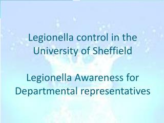 Legionella control in the  University of Sheffield  Legionella Awareness for Departmental representatives