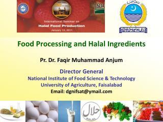 Food Processing and Halal Ingredients Pr. Dr. Faqir Muhammad Anjum  Director General National Institute of Food Science