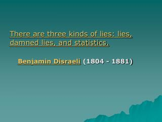 There are three kinds of lies: lies, damned lies, and statistics. Benjamin Disraeli  (1804 - 1881)