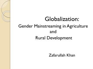 Globalization: Gender Mainstreaming in Agriculture and  Rural Development 		Zafarullah Khan