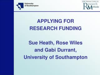 APPLYING FOR  RESEARCH FUNDING Sue Heath, Rose Wiles  and Gabi Durrant,  University of Southampton