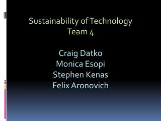 Sustainability of Technology Team 4 Craig  Datko Monica  Esopi Stephen  Kenas Felix  Aronovich
