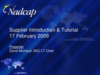 Supplier Introduction & Tutorial  17 February 2009 Presenter David Michaud, SSC LT Chair