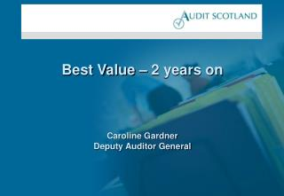 Best Value   2 years on     Caroline Gardner Deputy Auditor General