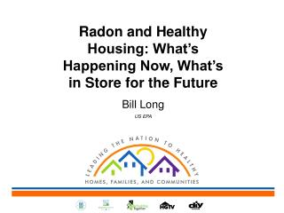 Radon and Healthy Housing: What's Happening Now, What's in Store for the Future Bill Long US EPA