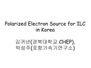 Polarized Electron Source for ILC in Korea 김귀년 ( 경북대학교  CHEP),  박성주 ( 포항가속기연구소 )