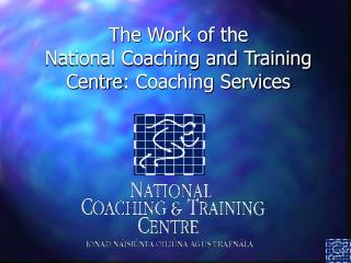 The Work of the  National Coaching and Training Centre : Coaching Services