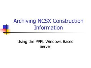 Archiving NCSX Construction Information