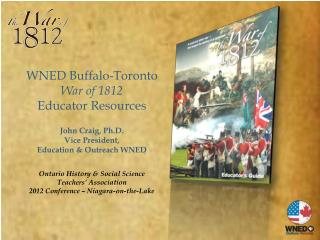 WNED  Buffalo-Toronto War of 1812  Educator  Resources John Craig, Ph.D. Vice President,