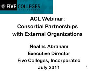 ACL Webinar:   Consortial  Partnerships  with External Organizations Neal B. Abraham
