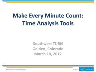 Make Every Minute Count:  Time Analysis Tools Southwest TURN Golden, Colorado March 10, 2012