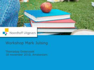 Workshop Mark Julsing Themadag Onderzoek 18 november 2010, Amsterdam