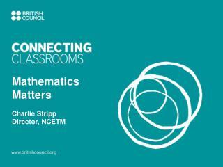 Mathematics Matters Charlie  Stripp Director, NCETM