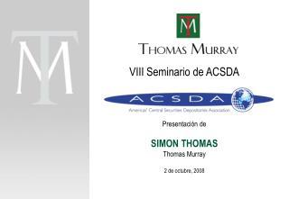 VIII Seminario de ACSDA Presentación de SIMON THOMAS Thomas Murray 2 de octubre, 2008