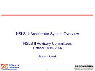 NSLS II: Accelerator System Overview NSLS II Advisory Committees October 18/19, 2006 Satoshi Ozaki