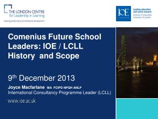 Comenius Future School Leaders: IOE / LCLL History  and Scope 9 th  December 2013