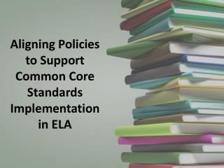 Aligning Policies  to  Support  Common  Core Standards Implementation  in ELA