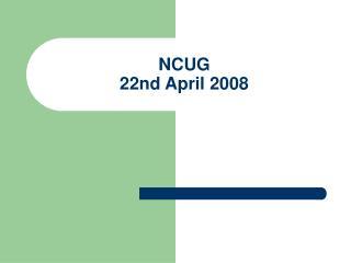 NCUG 22nd April  2008