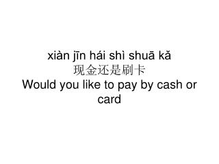 xiàn jīn hái shì shuā kǎ  现金还是刷卡 Would you like to pay by cash or card