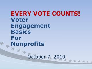 EVERY VOTE COUNTS! Voter Engagement  Basics For Nonprofits October 7, 2010