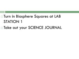 Turn in Biosphere Squares at LAB STATION 1 Take out your SCIENCE JOURNAL