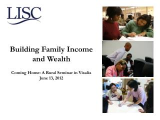 Building Family Income  and Wealth Coming Home: A Rural Seminar in Visalia June 13, 2012