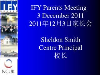 IFY Parents Meeting 3 December 2011 20 11 年 12 月 3 日家长会 Sheldon Smith  Centre Principal 校长